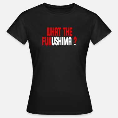 What The Fuck What the Fukushima ? - T-shirt Femme