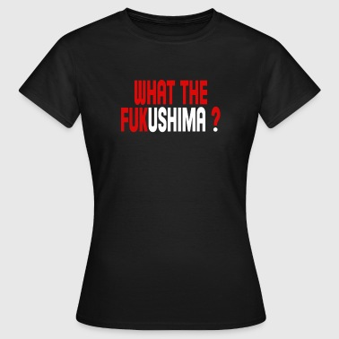 What the Fukushima ? - Camiseta mujer