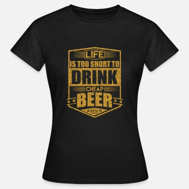 Cheap Beer life is too short to drink cheap beer - Women's T-Shirt