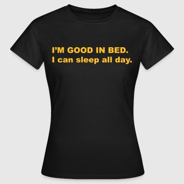 I'm good in bed. I can sleep all day - Vrouwen T-shirt