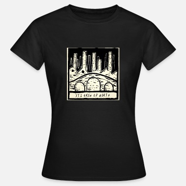 Grim It's Grim Up North - Women's T-Shirt
