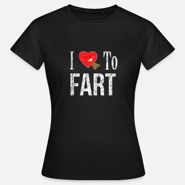 I Love To Fart I Love To Fart Shirt Gift - Women's T-Shirt