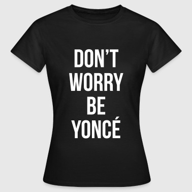 Don't worry be yonce - Camiseta mujer