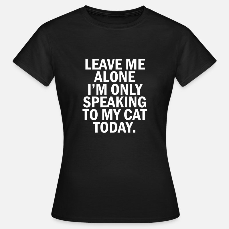 Cat T-Shirts - Leave me alone i'm only speaking to my cat today - Women's T-Shirt black