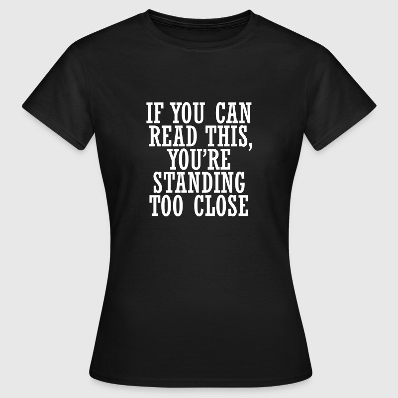 If you can, read this, you're standing too close - Women's T-Shirt