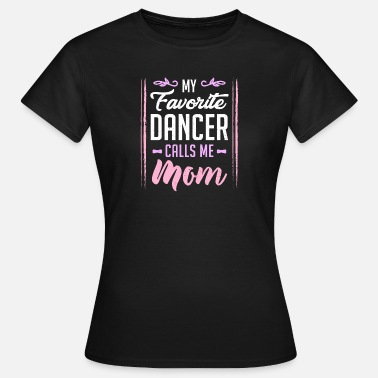 Dancer My Favorite Dancer Call Me Mom - Women's T-Shirt
