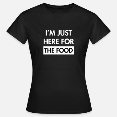 Here For The Food I'm just here for the food - Women's T-Shirt