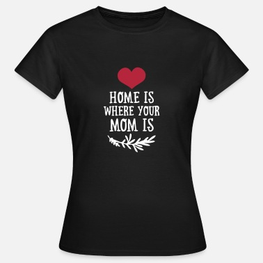 Mothers Home is where your Mom is - Mother's Day - Women's T-Shirt