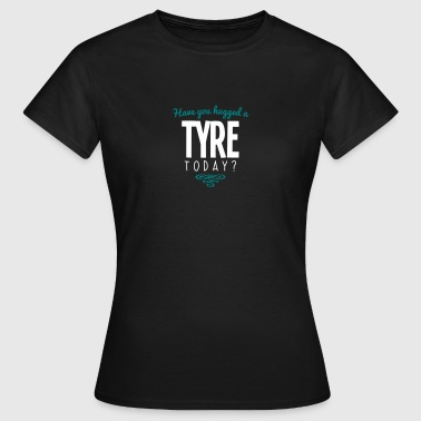 have you hugged a tyre name today - Women's T-Shirt