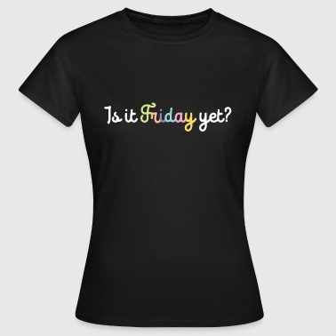 Is It Friday Yet IS IT FRIDAY YET? - Women's T-Shirt