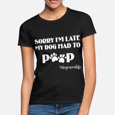 Pooping funny sorry i m late my dog had to poop dog - Women's T-Shirt