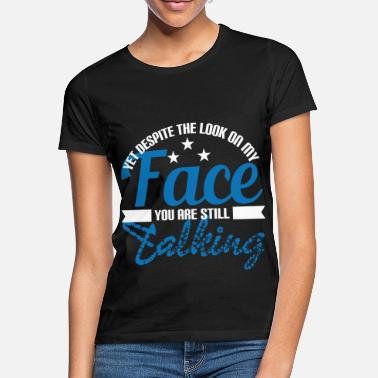 Looking Yet Despite The Look On My Face You Are Still - Women's T-Shirt