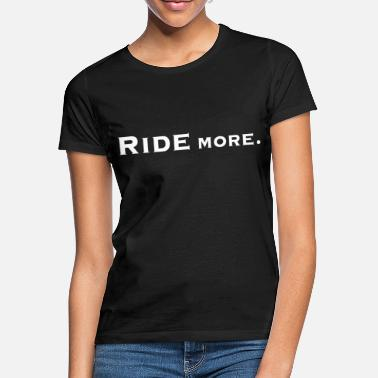 ride more. - Women's T-Shirt