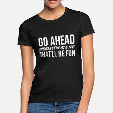 Fun Go Ahead Underestimate Me That'Ll Be Fun Funny S - Women's T-Shirt