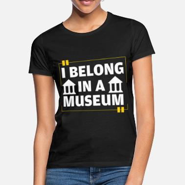 Museum Funny I Belong In A Museum Museum Lovers gift - Women's T-Shirt
