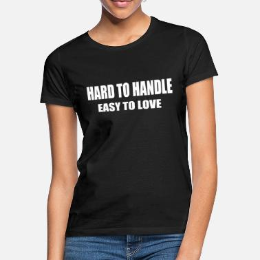 Easy Hard to handle - easy to love - Women's T-Shirt