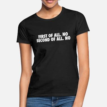 Second First of all no Second of all no - Vrouwen T-shirt
