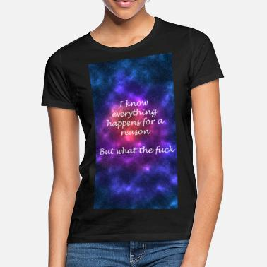 Everything happens for a reason - Frauen T-Shirt