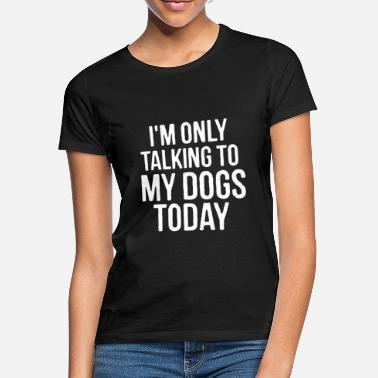 Vet I'm Only Talking To My Dogs Today Puppy Pet Owner - Women's T-Shirt