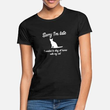 Stay Sorry I'm Late wanted to stay home with my Cat - Women's T-Shirt