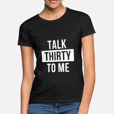 Thirty Talk thirty to me - Women's T-Shirt