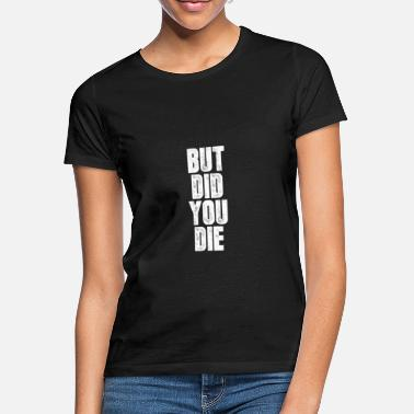 But did you die? Fitness gift - Women's T-Shirt
