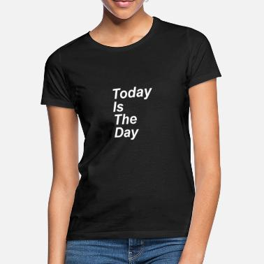 Today Today is the day - Women's T-Shirt
