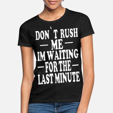 Rush DON'T RUSH ME IN WAITING FOR THE LAST MINUTE - Women's T-Shirt