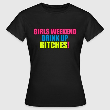 Girls Weekend, Drink Up Bitches - Women's T-Shirt