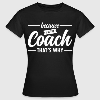 Because I'm The Coach - Cool Trainer Slogan - Koszulka damska