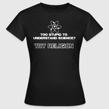 Too Stupid To Understand Science? Try Religion T-S - Women's T-Shirt