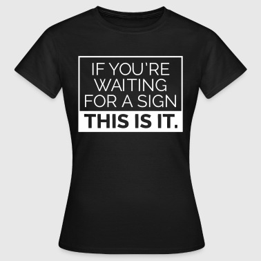 If you're waiting for a sign, this is it. - Frauen T-Shirt