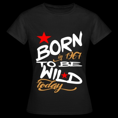 Born in 1967 to be Wild Today - Vrouwen T-shirt