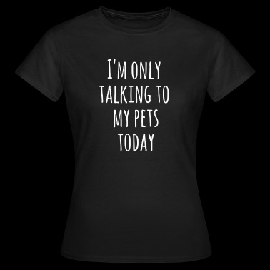 I'm just talking to my pets today - Women's T-Shirt