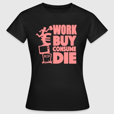 Work, buy, consume, die - T-shirt Femme