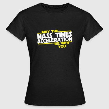 May the Mass times Acceleration be with you  - Women's T-Shirt