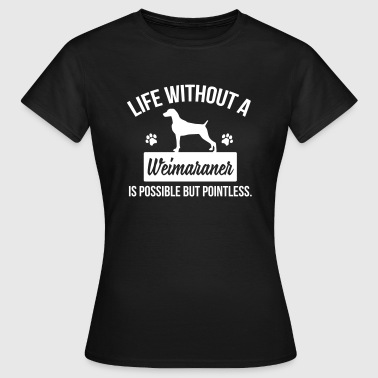 Dog shirt: Life without a Weimaraner is pointless - Women's T-Shirt
