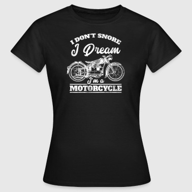 I do not snore - I dream I'ma motorcycle - Women's T-Shirt
