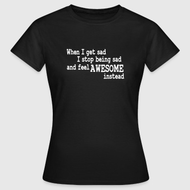 when i feel sad - Frauen T-Shirt