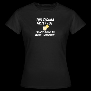 This Tequila tastes like I'm not going to work - Frauen T-Shirt