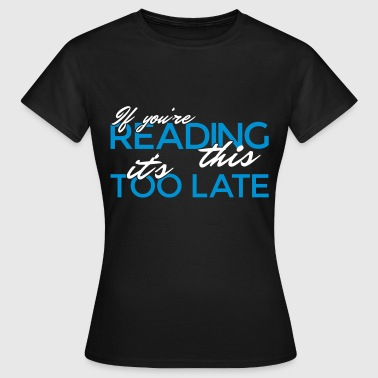 If you're reading this it's too late - Frauen T-Shirt
