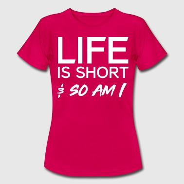 Life is short and so am I - Women's T-Shirt