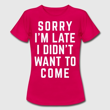 Sorry I'm Late Funny Quote - Vrouwen T-shirt