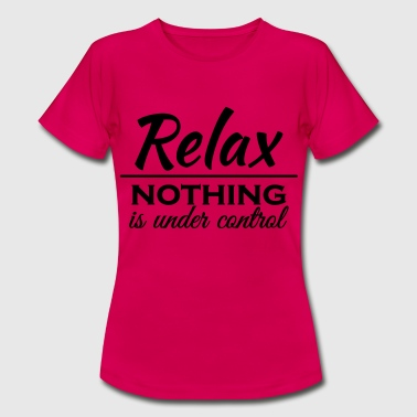 Relax! Nothing is under control - Camiseta mujer
