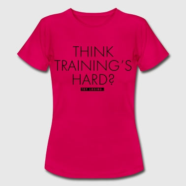 Think Training's Hard? - Frauen T-Shirt