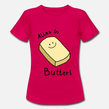 Butter Alles in Butter - Frauen T-Shirt