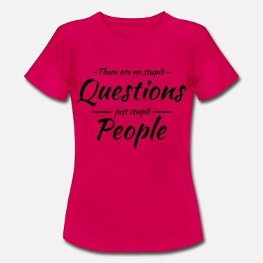 Stupid Question There are no stupid questions - Women's T-Shirt