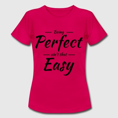 Being perfect ain't that easy - Women's T-Shirt