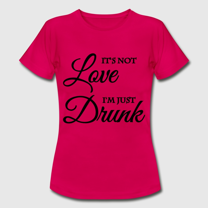 It's not love, I'm just drunk - Frauen T-Shirt