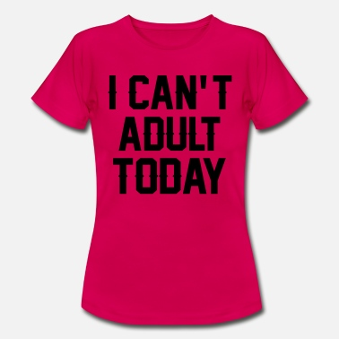 Adult Clubbing I Can't Adult Today - Women's T-Shirt